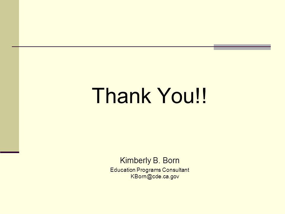 Thank You!! Kimberly B. Born Education Programs Consultant KBorn@cde.ca.gov