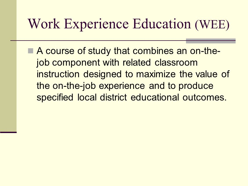 Work Experience Education (WEE) A course of study that combines an on-the- job component with related classroom instruction designed to maximize the value of the on-the-job experience and to produce specified local district educational outcomes.