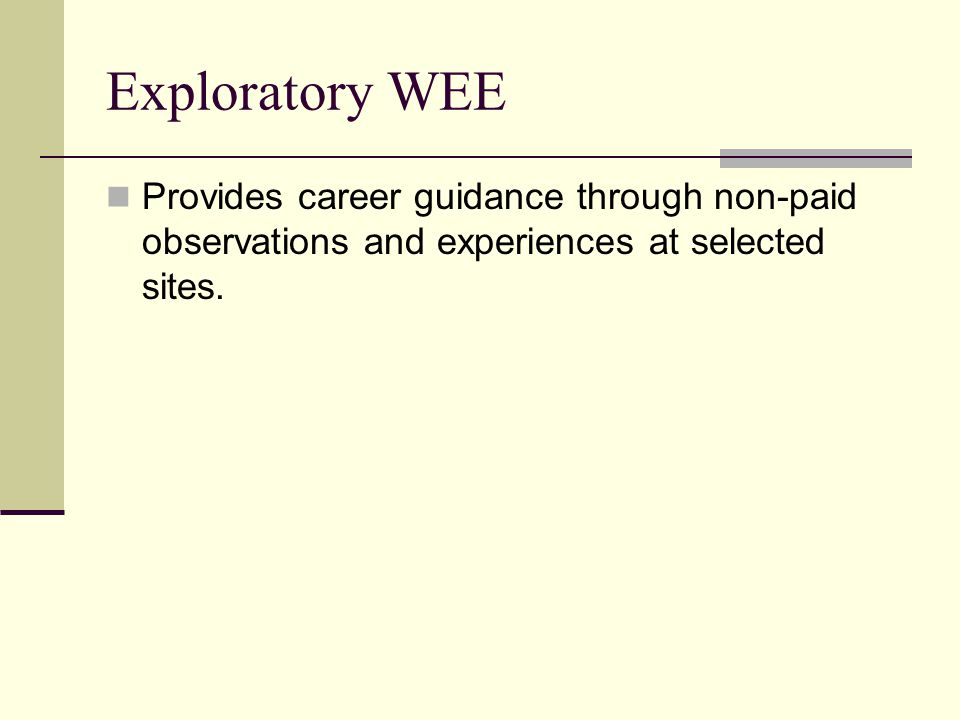 Exploratory WEE Provides career guidance through non-paid observations and experiences at selected sites.