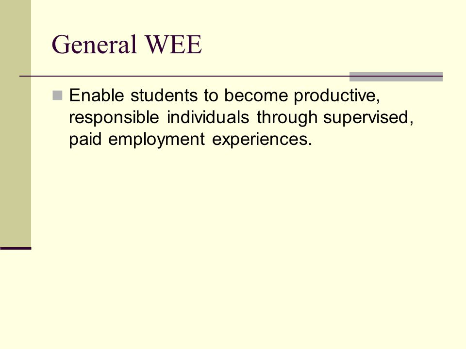 General WEE Enable students to become productive, responsible individuals through supervised, paid employment experiences.