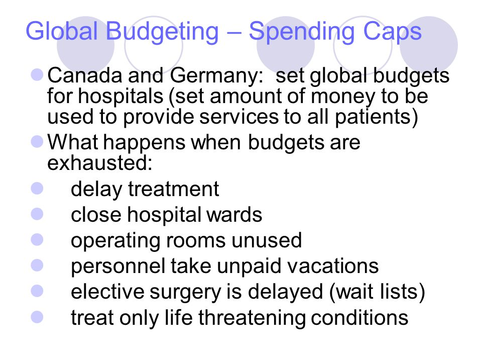 Global Budgeting – Spending Caps Canada and Germany: set global budgets for hospitals (set amount of money to be used to provide services to all patients) What happens when budgets are exhausted: delay treatment close hospital wards operating rooms unused personnel take unpaid vacations elective surgery is delayed (wait lists) treat only life threatening conditions
