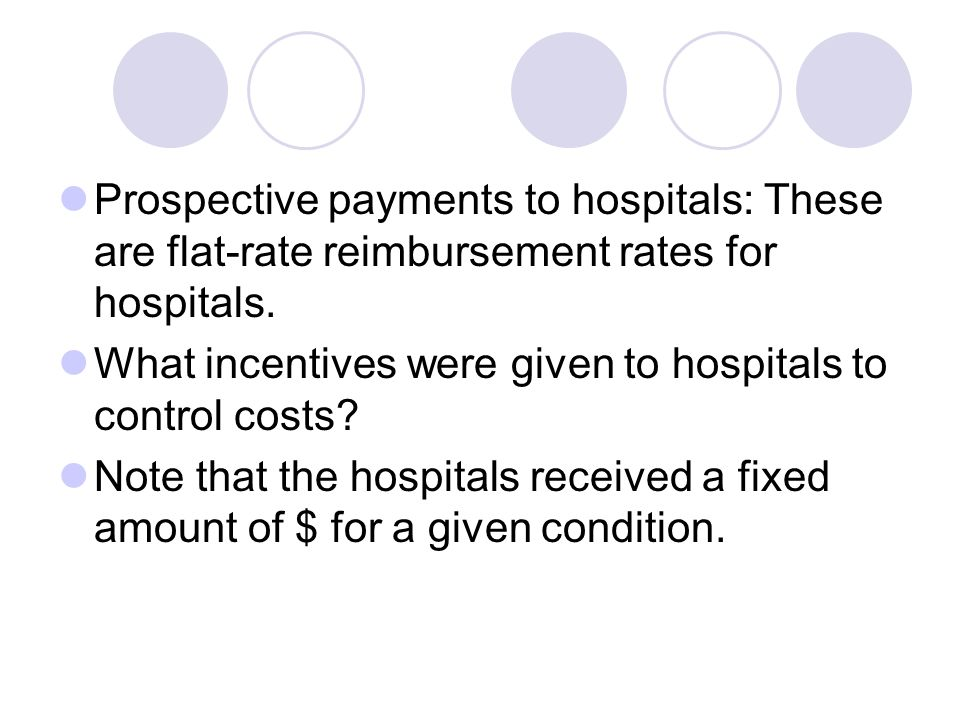 Prospective payments to hospitals: These are flat-rate reimbursement rates for hospitals.