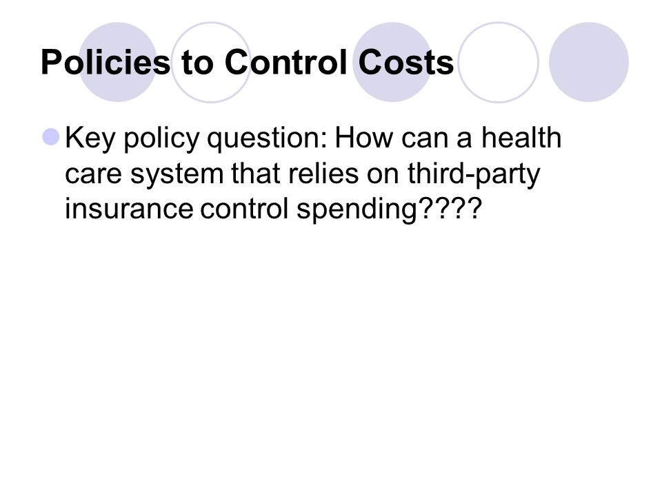 Policies to Control Costs Key policy question: How can a health care system that relies on third-party insurance control spending????