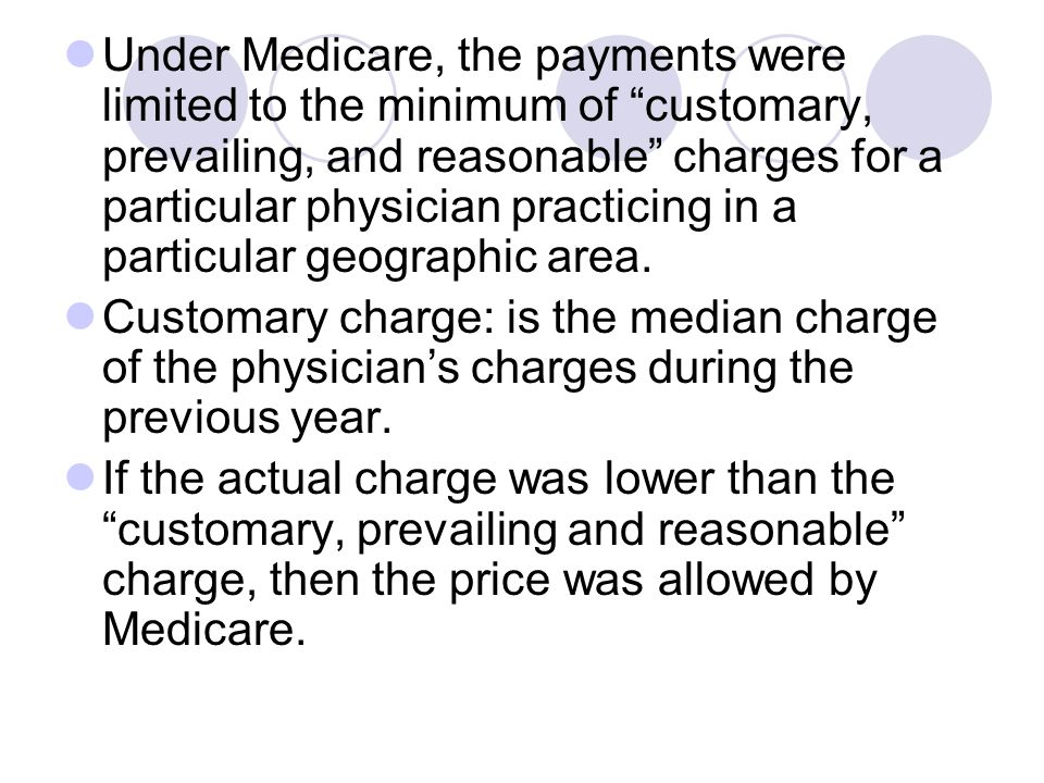Under Medicare, the payments were limited to the minimum of customary, prevailing, and reasonable charges for a particular physician practicing in a particular geographic area.