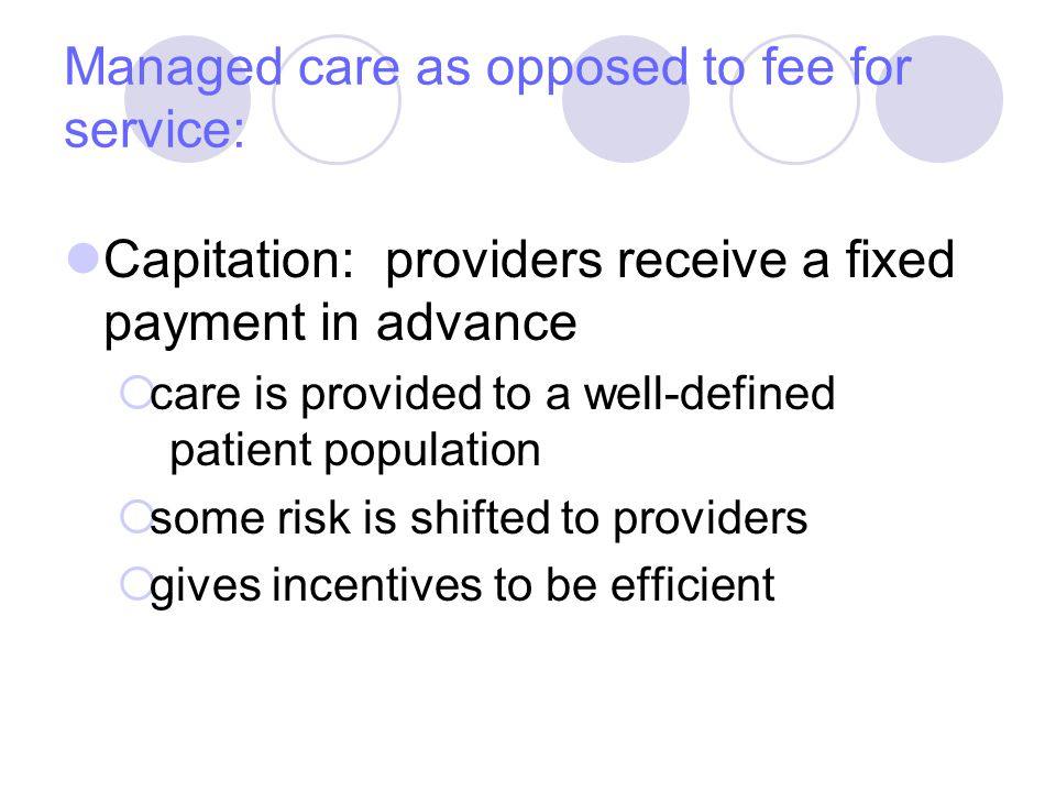 Managed care as opposed to fee for service: Capitation: providers receive a fixed payment in advance  care is provided to a well-defined patient population  some risk is shifted to providers  gives incentives to be efficient