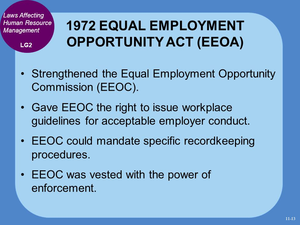 1972 EQUAL EMPLOYMENT OPPORTUNITY ACT (EEOA) Strengthened the Equal Employment Opportunity Commission (EEOC). Gave EEOC the right to issue workplace g