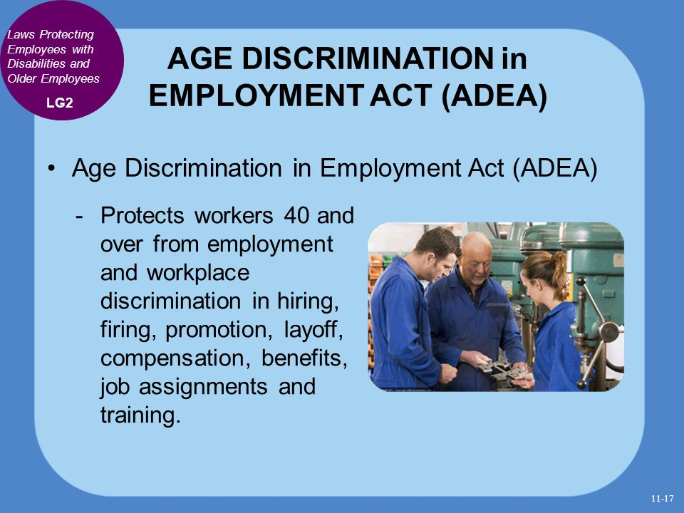 AGE DISCRIMINATION in EMPLOYMENT ACT (ADEA) Age Discrimination in Employment Act (ADEA)  Protects workers 40 and over from employment and workplace d