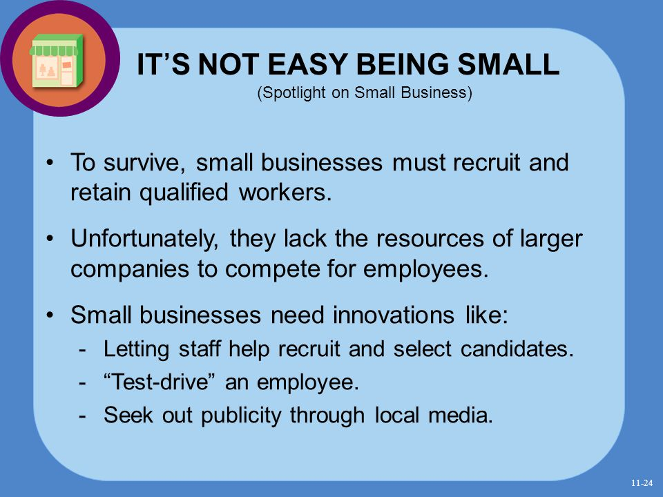 IT'S NOT EASY BEING SMALL (Spotlight on Small Business) To survive, small businesses must recruit and retain qualified workers. Unfortunately, they la
