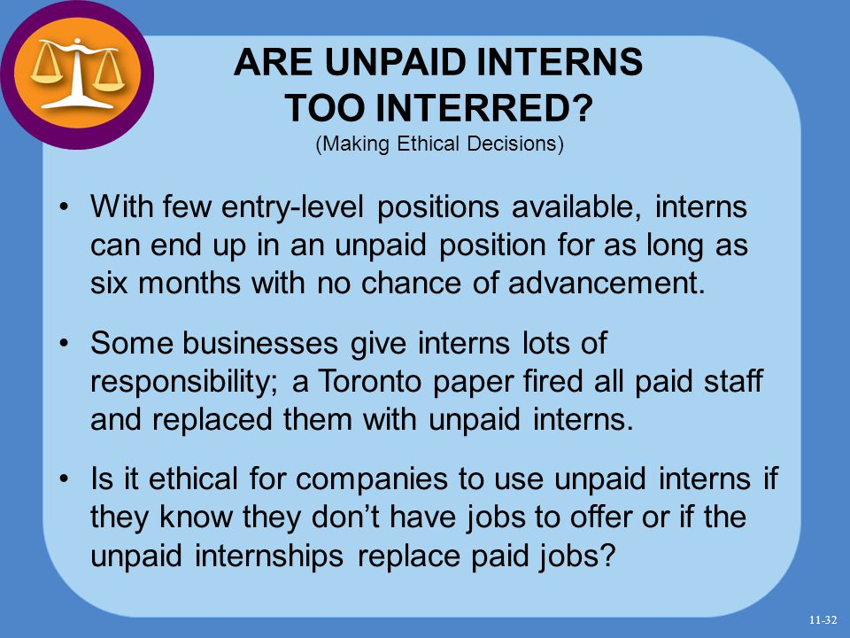 ARE UNPAID INTERNS TOO INTERRED? (Making Ethical Decisions) With few entry-level positions available, interns can end up in an unpaid position for as