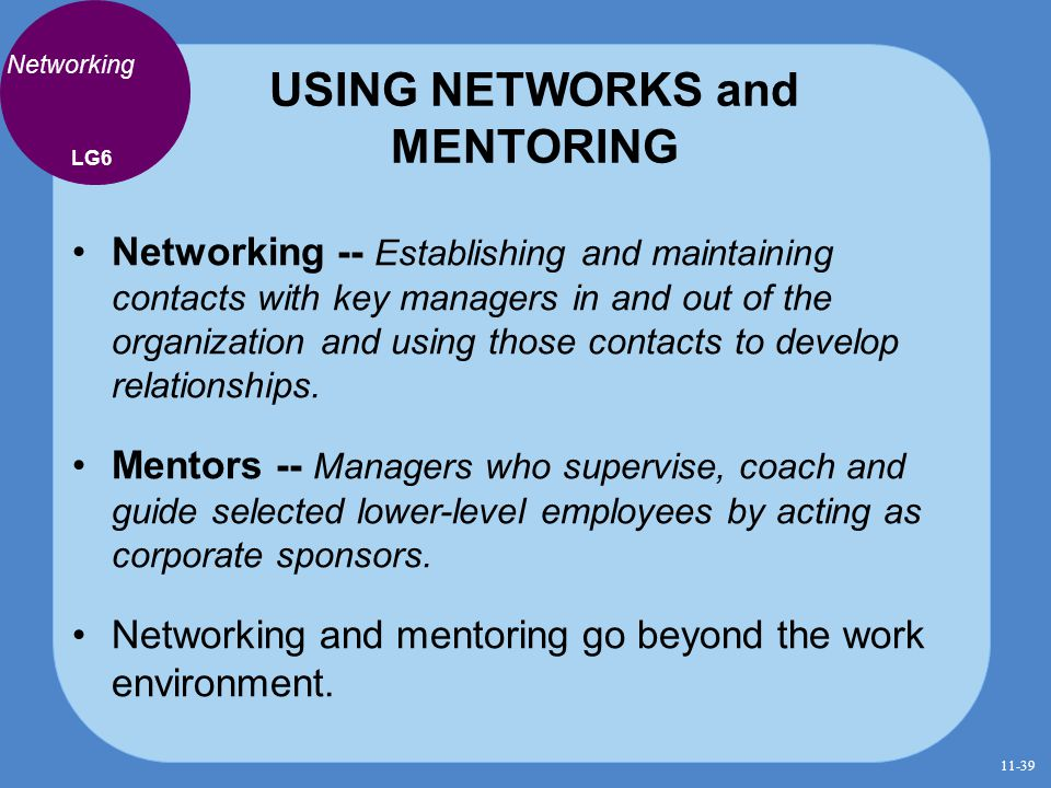 USING NETWORKS and MENTORING Networking Networking -- Establishing and maintaining contacts with key managers in and out of the organization and using