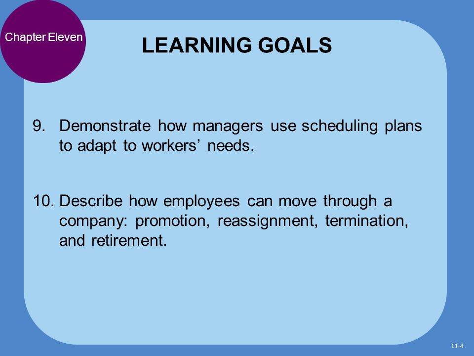 9. Demonstrate how managers use scheduling plans to adapt to workers' needs. 10. Describe how employees can move through a company: promotion, reassig