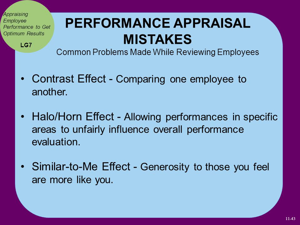 PERFORMANCE APPRAISAL MISTAKES Common Problems Made While Reviewing Employees Contrast Effect - Comparing one employee to another. Halo/Horn Effect -