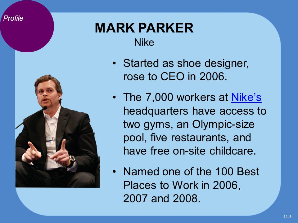 MARK PARKER Nike Started as shoe designer, rose to CEO in 2006. The 7,000 workers at Nike's headquarters have access to two gyms, an Olympic-size pool