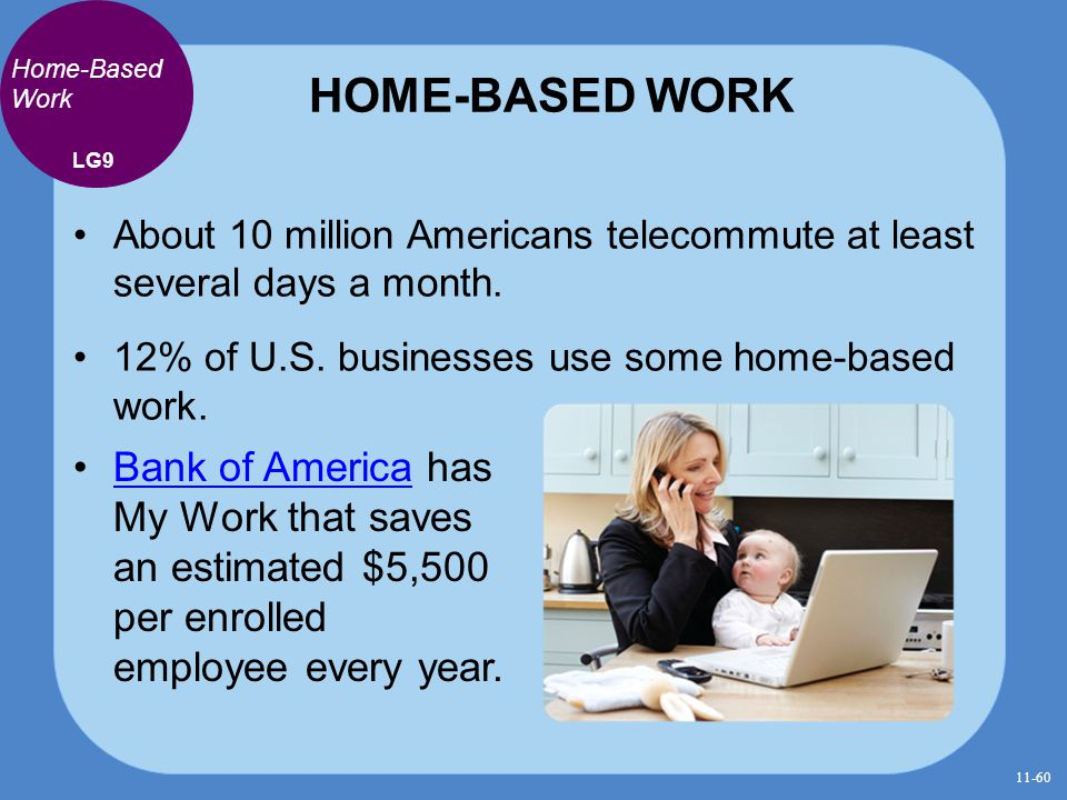 HOME-BASED WORK About 10 million Americans telecommute at least several days a month. 12% of U.S. businesses use some home-based work. LG9 Home-Based