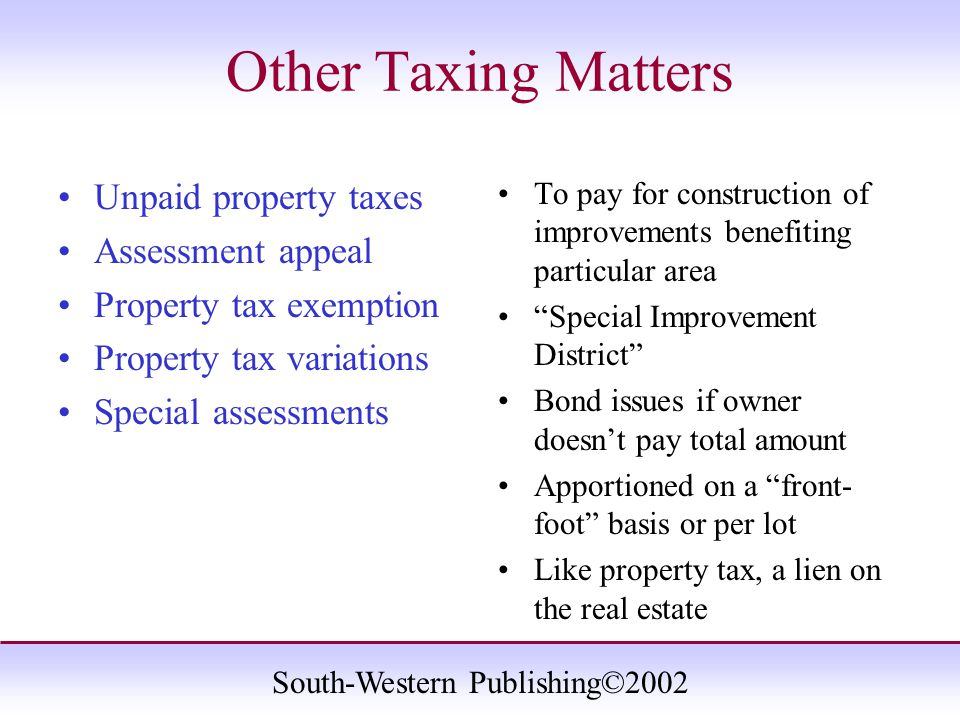 South-Western Publishing©2002 Other Taxing Matters Unpaid property taxes Assessment appeal Property tax exemption Property tax variations Special assessments To pay for construction of improvements benefiting particular area Special Improvement District Bond issues if owner doesn't pay total amount Apportioned on a front- foot basis or per lot Like property tax, a lien on the real estate