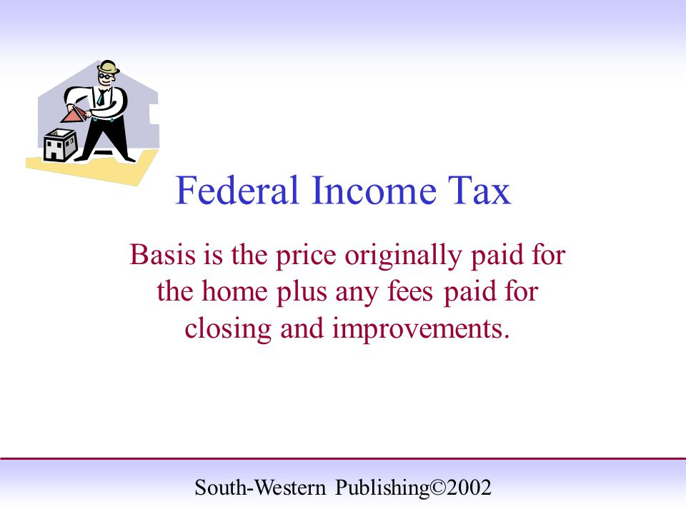South-Western Publishing©2002 Federal Income Tax Basis is the price originally paid for the home plus any fees paid for closing and improvements.