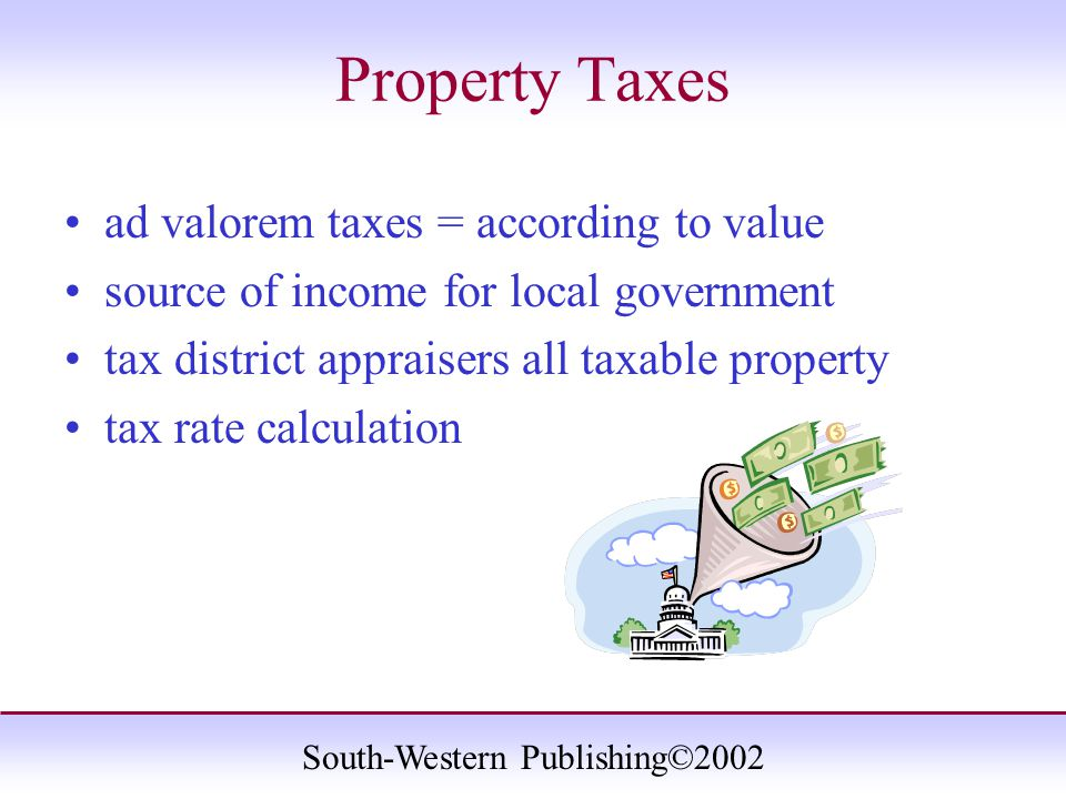 South-Western Publishing©2002 Property Taxes ad valorem taxes = according to value source of income for local government tax district appraisers all taxable property tax rate calculation