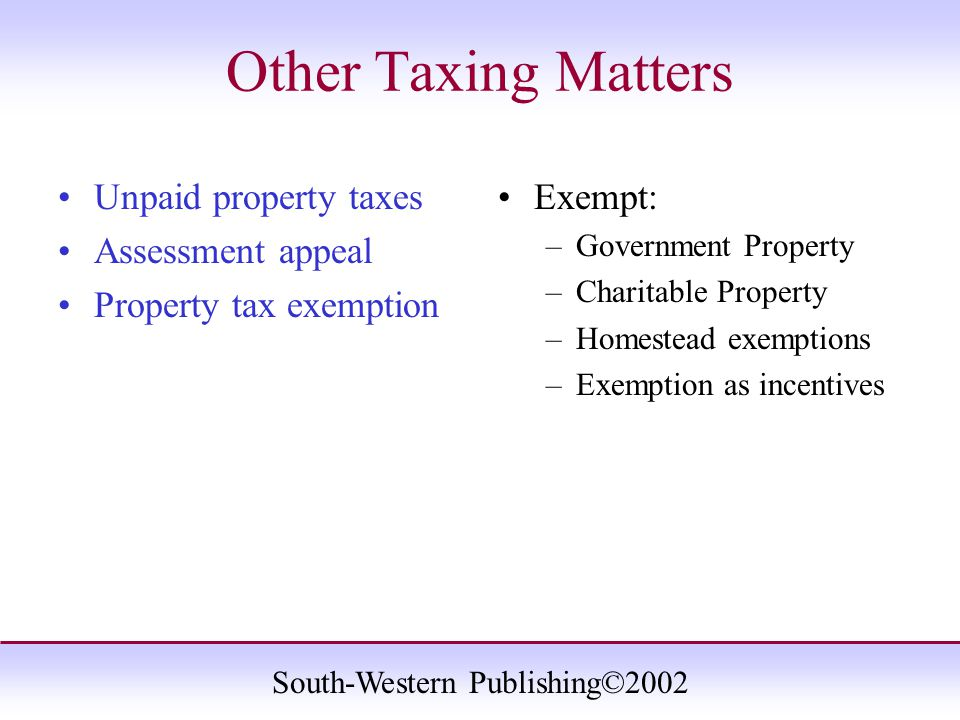 South-Western Publishing©2002 Other Taxing Matters Unpaid property taxes Assessment appeal Property tax exemption Exempt: –Government Property –Charit