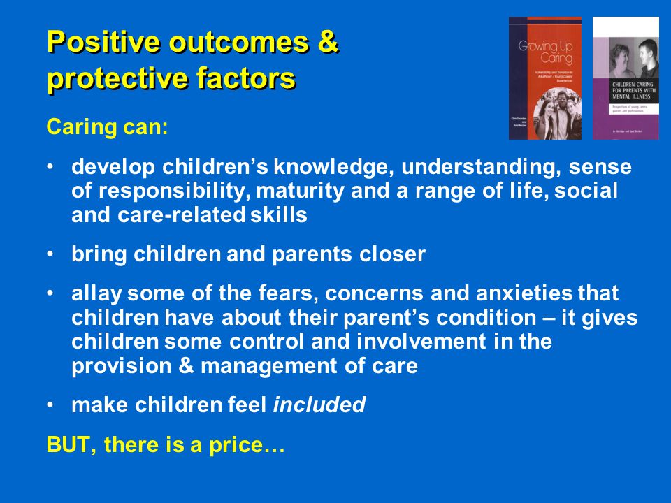 Positive outcomes & protective factors Caring can: develop children's knowledge, understanding, sense of responsibility, maturity and a range of life, social and care-related skills bring children and parents closer allay some of the fears, concerns and anxieties that children have about their parent's condition – it gives children some control and involvement in the provision & management of care make children feel included BUT, there is a price…