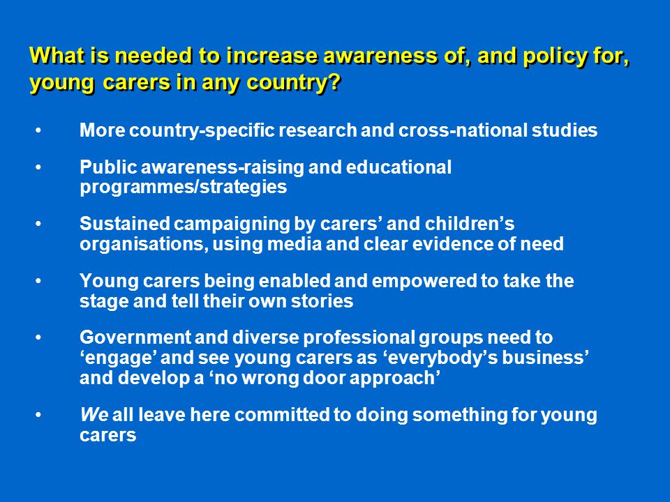 What is needed to increase awareness of, and policy for, young carers in any country.