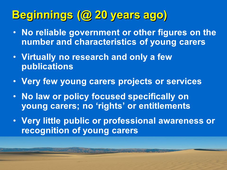 Beginnings (@ 20 years ago) No reliable government or other figures on the number and characteristics of young carers Virtually no research and only a few publications Very few young carers projects or services No law or policy focused specifically on young carers; no 'rights' or entitlements Very little public or professional awareness or recognition of young carers