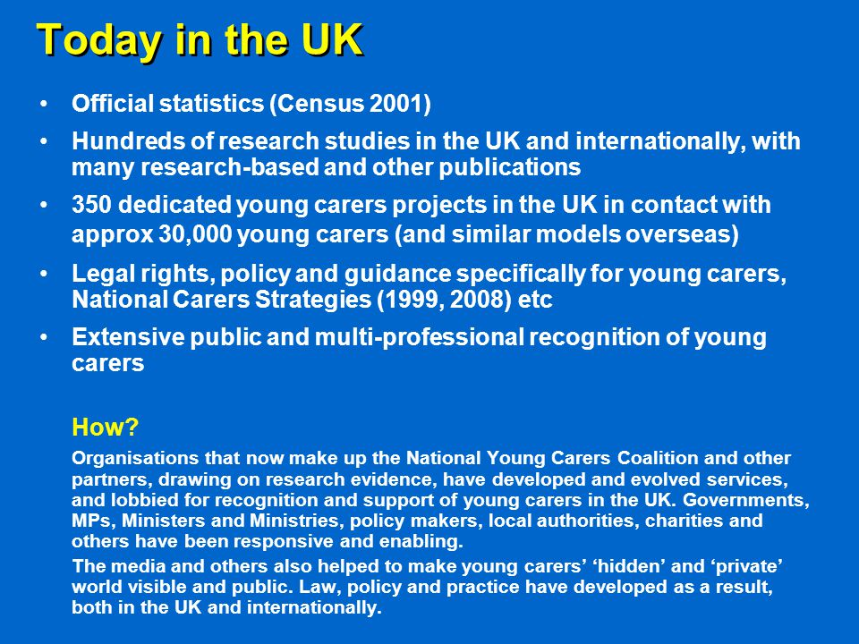 Today in the UK Official statistics (Census 2001) Hundreds of research studies in the UK and internationally, with many research-based and other publications 350 dedicated young carers projects in the UK in contact with approx 30,000 young carers (and similar models overseas) Legal rights, policy and guidance specifically for young carers, National Carers Strategies (1999, 2008) etc Extensive public and multi-professional recognition of young carers How.