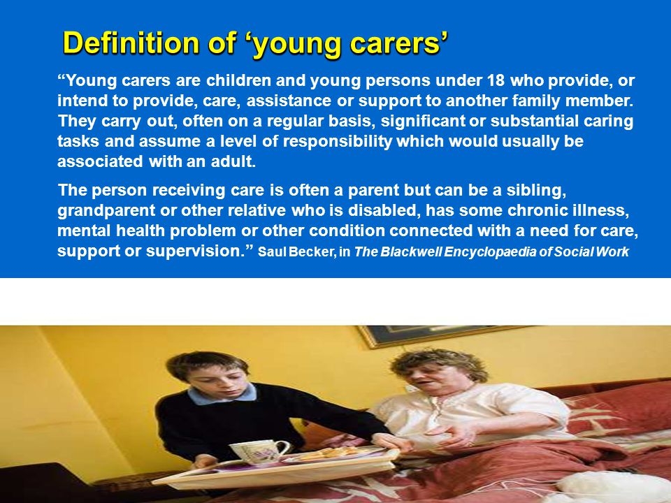 Legal framework in England for young carers 1995 Carers (Recognition and Services) Act gives carers of any age who provide substantial and regular care the right to an assessment of their needs when the service user is being assessed/reassessed for community care services - But, only 18% of young carers in the 2004 survey have ever been assessed 2000 Carers and Disabled Children Act gives carers aged 16 and over (and caring for someone over 18) a right to an assessment (independently of the care receiver), and to services (and to direct payments in lieu of services) - But, young carers under 16 have no rights to services under this Act 2004 Carers (Equal Opportunities) Act requires local authorities to inform carers of their rights to assessment and, when conducting an assessment, must consider carers' needs for education, training and leisure 1989 and 2004 Children Acts give local authorities a duty to safeguard and promote the welfare of 'children in need' and to provide services to them and their families