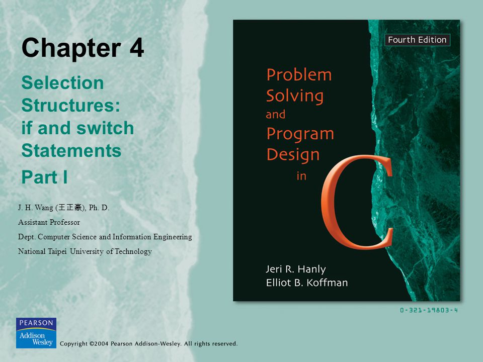Chapter 4 Selection Structures: if and switch Statements Part I J. H. Wang ( 王正豪 ), Ph. D. Assistant Professor Dept. Computer Science and Information