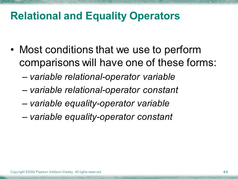 Copyright ©2004 Pearson Addison-Wesley. All rights reserved.4-6 Relational and Equality Operators Most conditions that we use to perform comparisons w