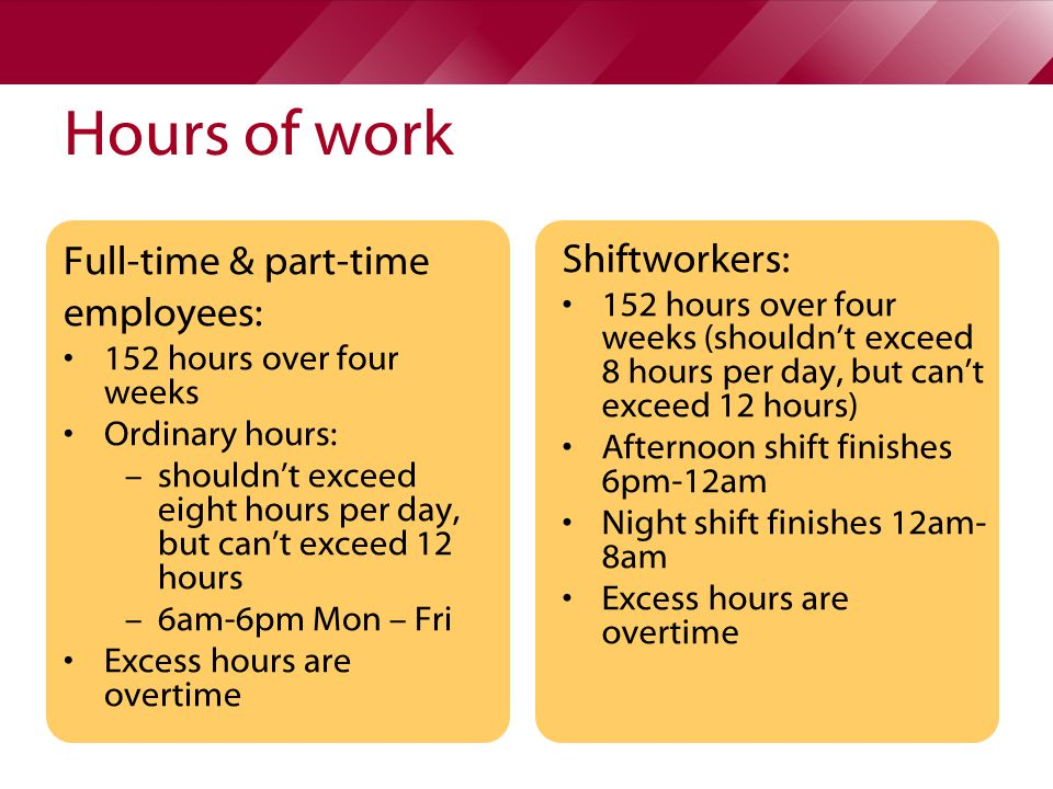 Hours of work Full-time & part-time employees: 152 hours over four weeks Ordinary hours: – shouldn't exceed eight hours per day, but can't exceed 12 hours – 6am-6pm Mon – Fri Excess hours are overtime Shiftworkers: 152 hours over four weeks (shouldn't exceed 8 hours per day, but can't exceed 12 hours) Afternoon shift finishes 6pm-12am Night shift finishes 12am- 8am Excess hours are overtime