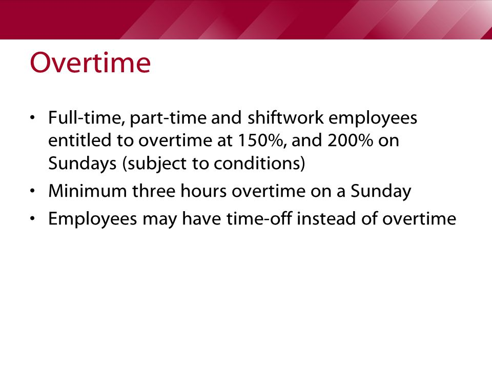 Overtime Full-time, part-time and shiftwork employees entitled to overtime at 150%, and 200% on Sundays (subject to conditions) Minimum three hours overtime on a Sunday Employees may have time-off instead of overtime