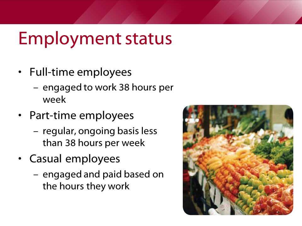 Employment status Full-time employees – engaged to work 38 hours per week Part-time employees – regular, ongoing basis less than 38 hours per week Casual employees – engaged and paid based on the hours they work