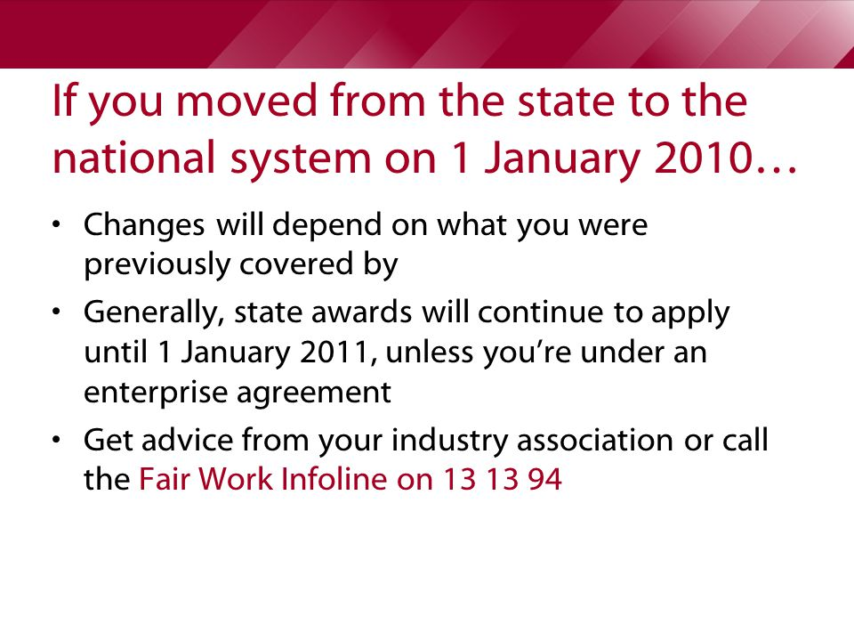 If you moved from the state to the national system on 1 January 2010… Changes will depend on what you were previously covered by Generally, state awards will continue to apply until 1 January 2011, unless you're under an enterprise agreement Get advice from your industry association or call the Fair Work Infoline on 13 13 94