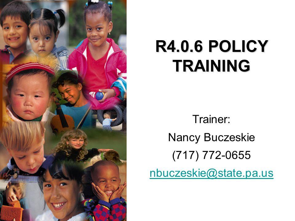 R4.0.6 POLICY TRAINING Trainer: Nancy Buczeskie (717) 772-0655 nbuczeskie@state.pa.us