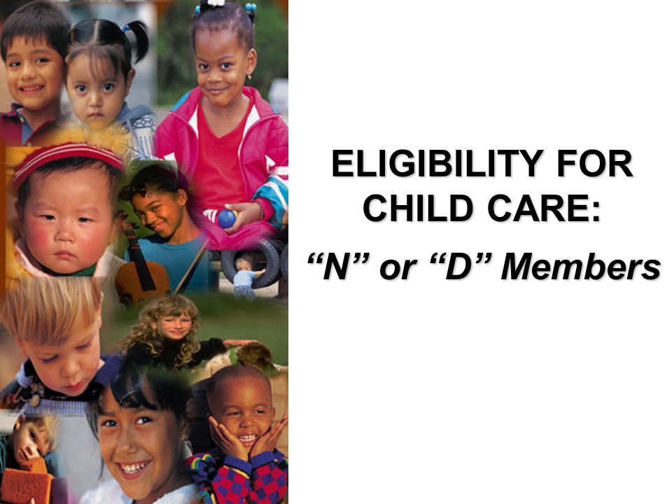 ELIGIBILITY FOR CHILD CARE: N or D Members