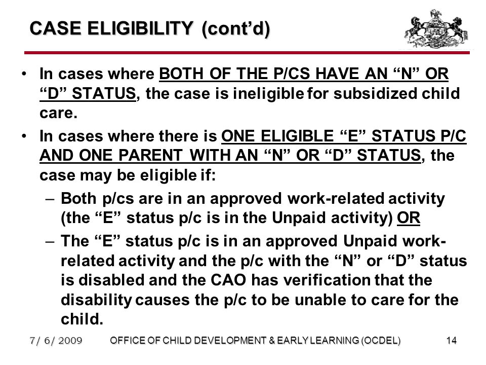 7/ 6/ 2009OFFICE OF CHILD DEVELOPMENT & EARLY LEARNING (OCDEL)14 CASE ELIGIBILITY (cont'd) In cases where BOTH OF THE P/CS HAVE AN N OR D STATUS, the case is ineligible for subsidized child care.