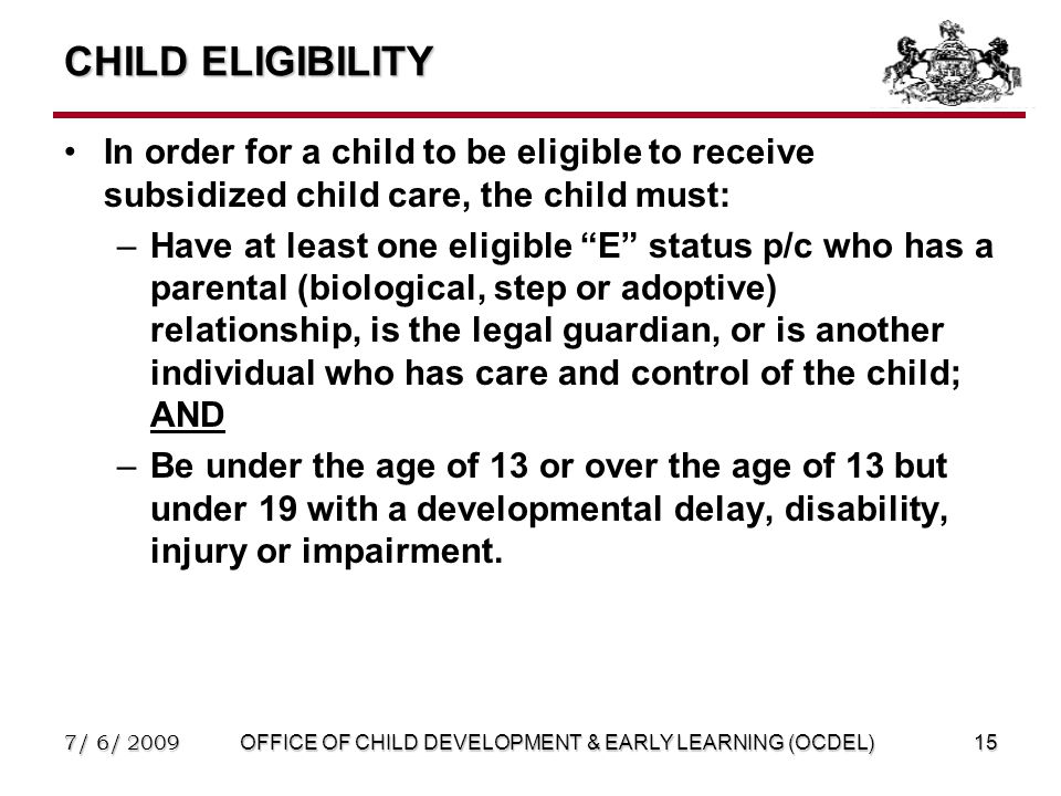 7/ 6/ 2009OFFICE OF CHILD DEVELOPMENT & EARLY LEARNING (OCDEL)15 CHILD ELIGIBILITY In order for a child to be eligible to receive subsidized child care, the child must: –Have at least one eligible E status p/c who has a parental (biological, step or adoptive) relationship, is the legal guardian, or is another individual who has care and control of the child; AND –Be under the age of 13 or over the age of 13 but under 19 with a developmental delay, disability, injury or impairment.