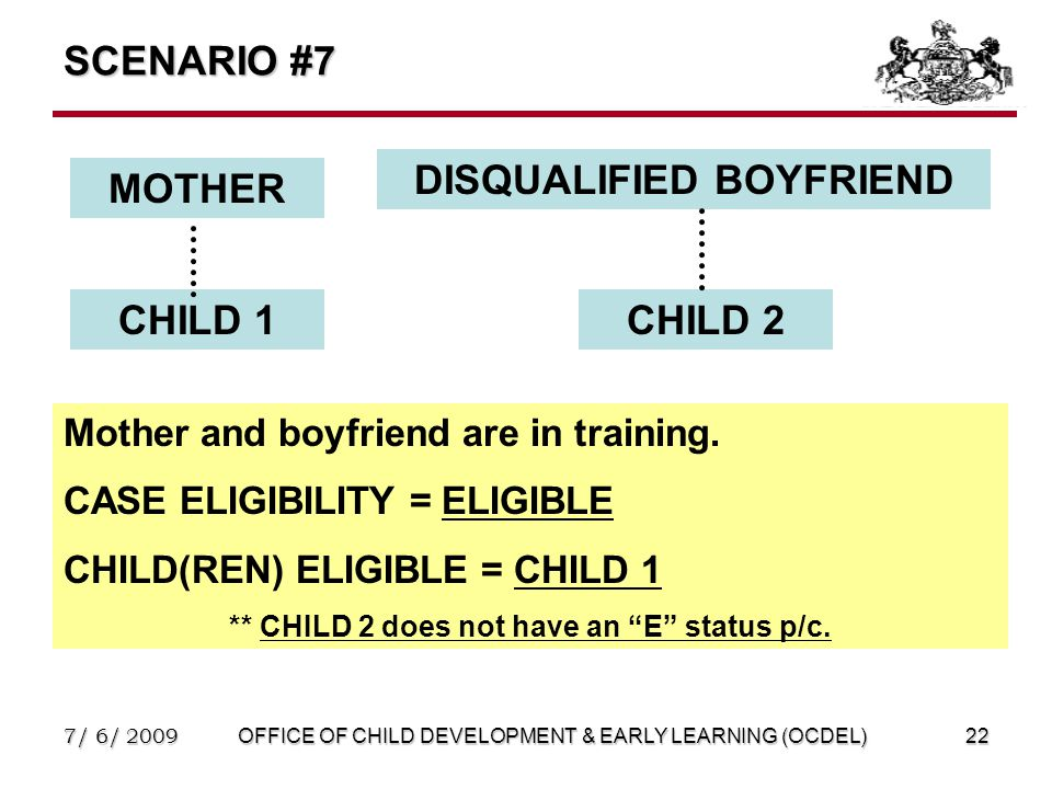 7/ 6/ 2009OFFICE OF CHILD DEVELOPMENT & EARLY LEARNING (OCDEL)22 SCENARIO #7 MOTHER DISQUALIFIED BOYFRIEND CHILD 1CHILD 2 Mother and boyfriend are in training.