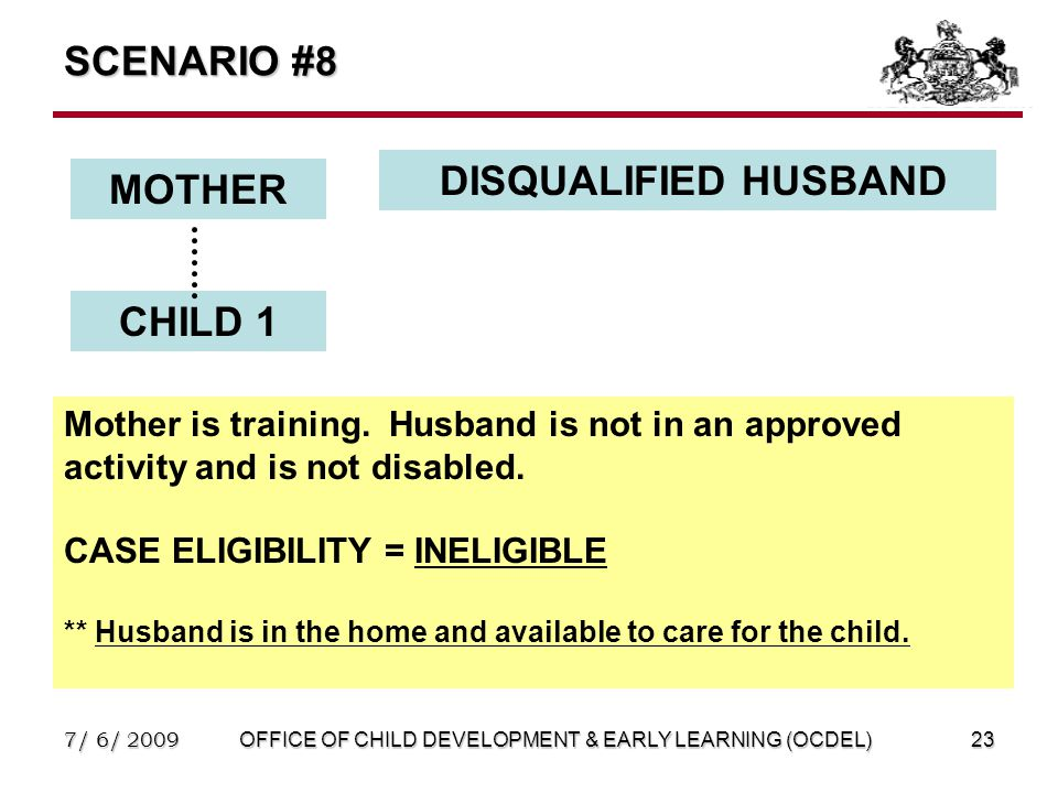 7/ 6/ 2009OFFICE OF CHILD DEVELOPMENT & EARLY LEARNING (OCDEL)23 SCENARIO #8 MOTHER DISQUALIFIED HUSBAND CHILD 1 Mother is training.