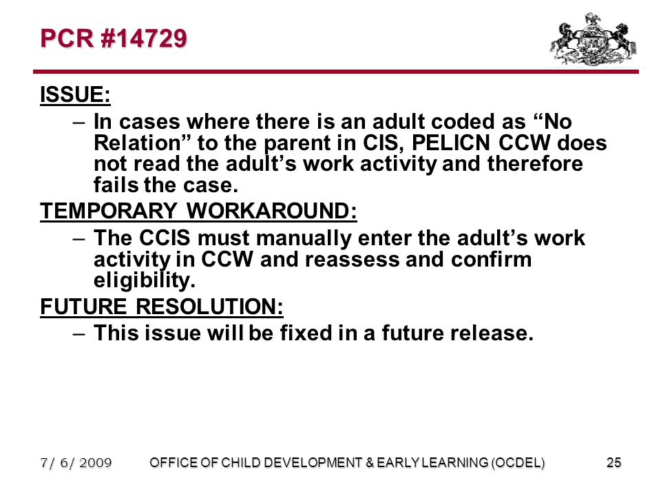 7/ 6/ 2009OFFICE OF CHILD DEVELOPMENT & EARLY LEARNING (OCDEL)25 PCR #14729 ISSUE: –In cases where there is an adult coded as No Relation to the parent in CIS, PELICN CCW does not read the adult's work activity and therefore fails the case.