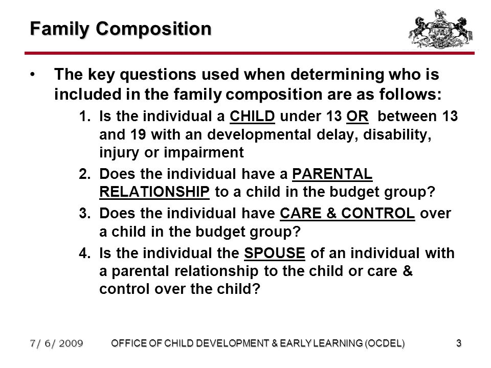 7/ 6/ 2009OFFICE OF CHILD DEVELOPMENT & EARLY LEARNING (OCDEL)3 Family Composition The key questions used when determining who is included in the family composition are as follows: 1.Is the individual a CHILD under 13 OR between 13 and 19 with an developmental delay, disability, injury or impairment 2.Does the individual have a PARENTAL RELATIONSHIP to a child in the budget group.