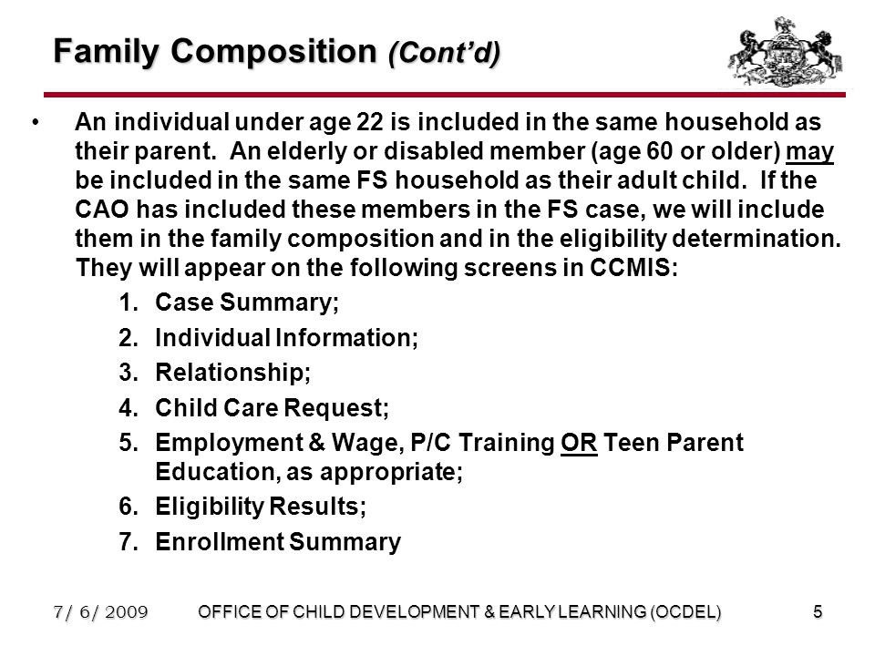 7/ 6/ 2009OFFICE OF CHILD DEVELOPMENT & EARLY LEARNING (OCDEL)5 Family Composition (Cont'd) An individual under age 22 is included in the same household as their parent.