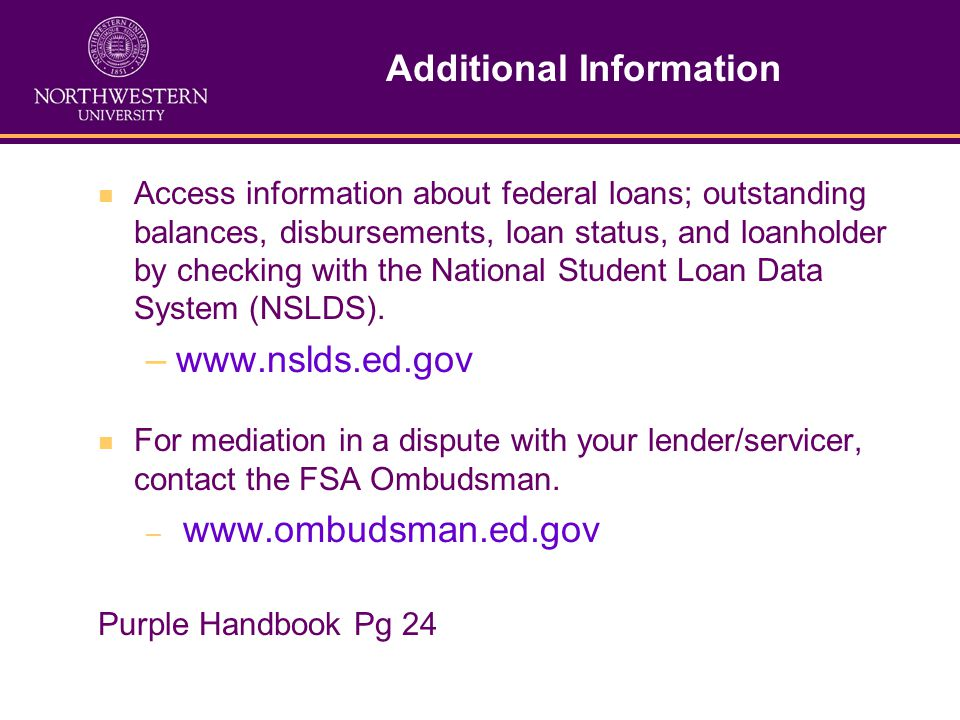Additional Information Access information about federal loans; outstanding balances, disbursements, loan status, and loanholder by checking with the National Student Loan Data System (NSLDS).