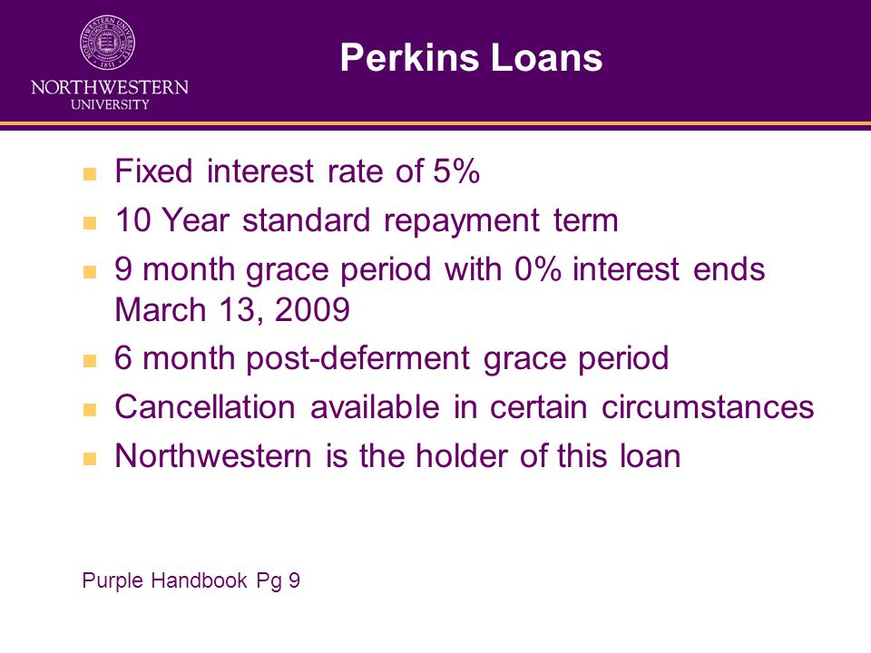 Perkins Loans Fixed interest rate of 5% 10 Year standard repayment term 9 month grace period with 0% interest ends March 13, 2009 6 month post-deferment grace period Cancellation available in certain circumstances Northwestern is the holder of this loan Purple Handbook Pg 9