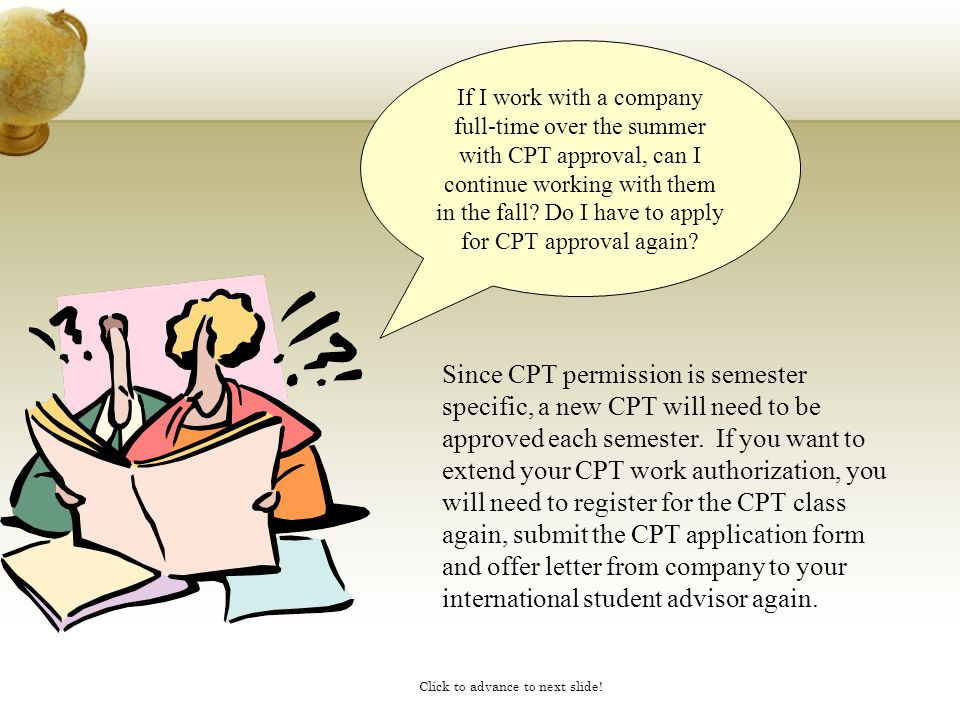 Click to advance to next slide! If I work with a company full-time over the summer with CPT approval, can I continue working with them in the fall? Do
