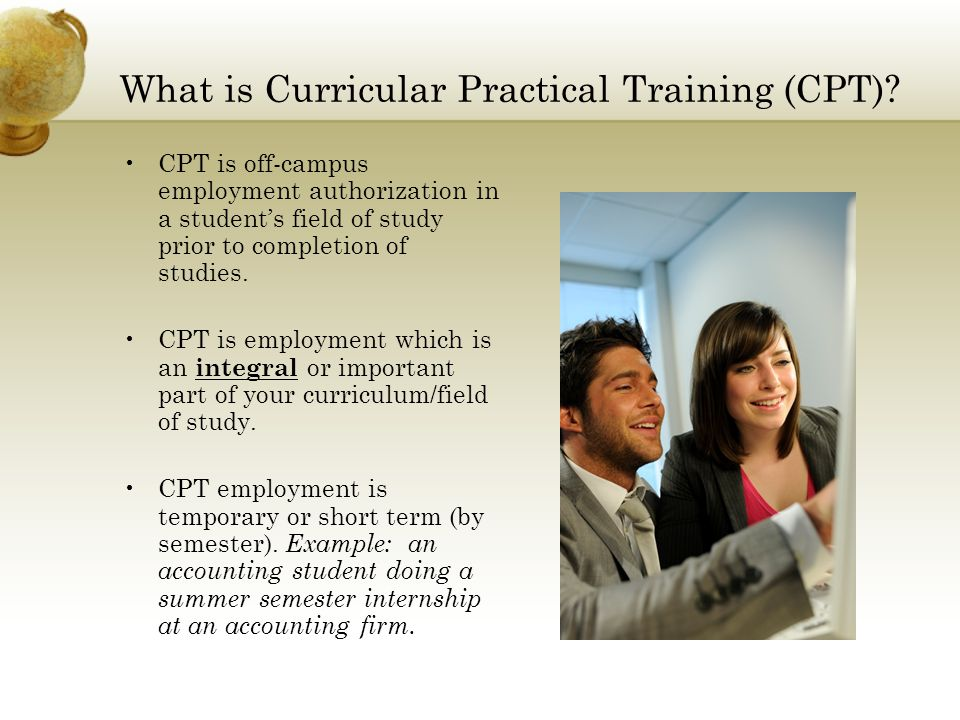 What is Curricular Practical Training (CPT)? CPT is off-campus employment authorization in a student's field of study prior to completion of studies.