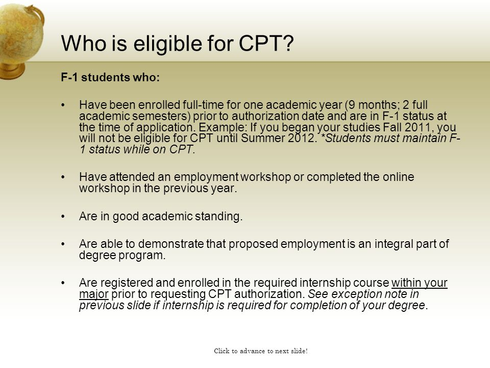 Click to advance to next slide! Who is eligible for CPT? F-1 students who: Have been enrolled full-time for one academic year (9 months; 2 full academ