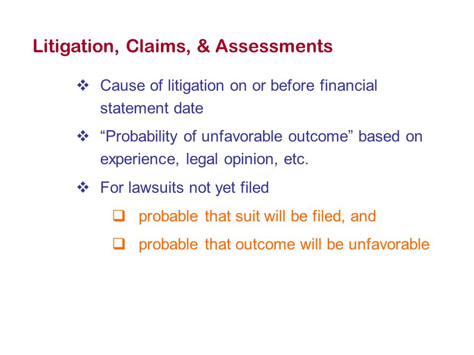 Litigation, Claims, & Assessments  Cause of litigation on or before financial statement date  Probability of unfavorable outcome based on experience, legal opinion, etc.