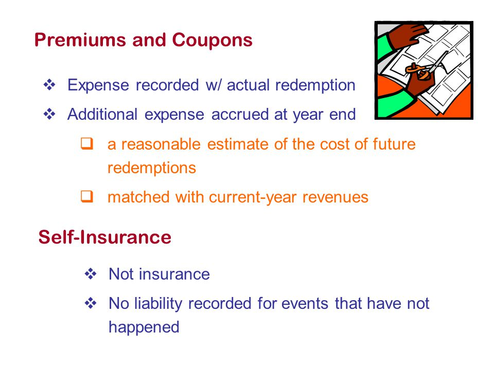 Premiums and Coupons  Expense recorded w/ actual redemption  Additional expense accrued at year end  a reasonable estimate of the cost of future redemptions  matched with current-year revenues Self-Insurance  Not insurance  No liability recorded for events that have not happened