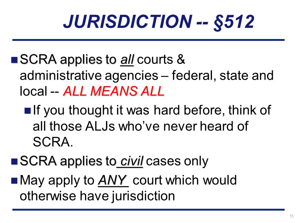 15 SCRA applies to all ALL MEANS ALL SCRA applies to all courts & administrative agencies – federal, state and local -- ALL MEANS ALL If you thought it was hard before, think of all those ALJs who've never heard of SCRA.